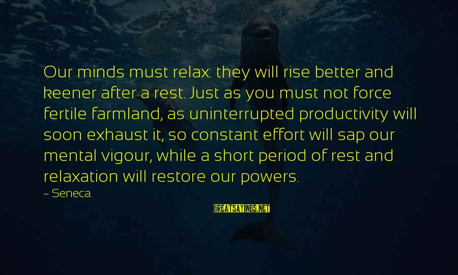 Fertile Sayings By Seneca.: Our minds must relax: they will rise better and keener after a rest. Just as