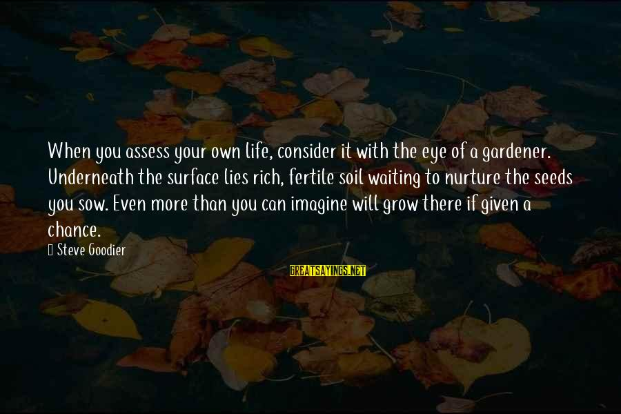 Fertile Sayings By Steve Goodier: When you assess your own life, consider it with the eye of a gardener. Underneath