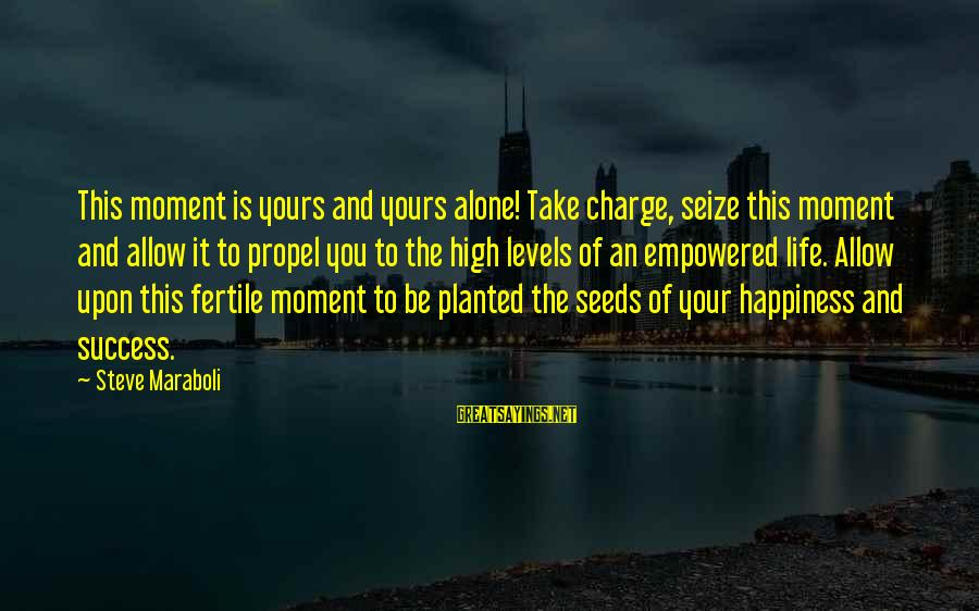 Fertile Sayings By Steve Maraboli: This moment is yours and yours alone! Take charge, seize this moment and allow it