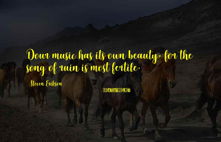 Fertile Sayings By Steven Erikson: Dour music has its own beauty, for the song of ruin is most fertile.