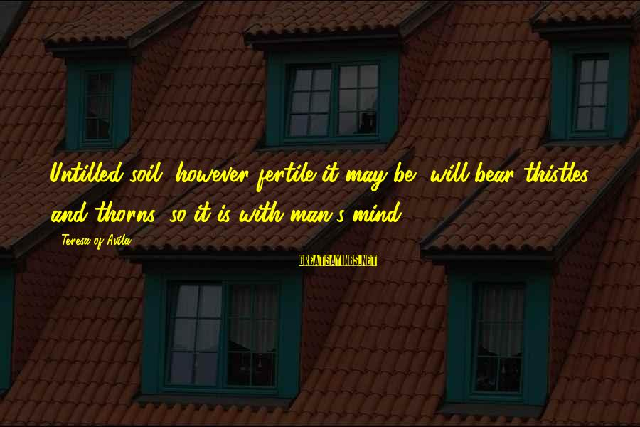 Fertile Sayings By Teresa Of Avila: Untilled soil, however fertile it may be, will bear thistles and thorns; so it is