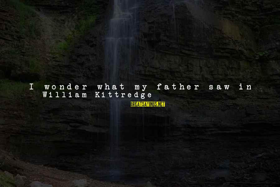 Fertile Sayings By William Kittredge: I wonder what my father saw in his most secret sight of the right life.