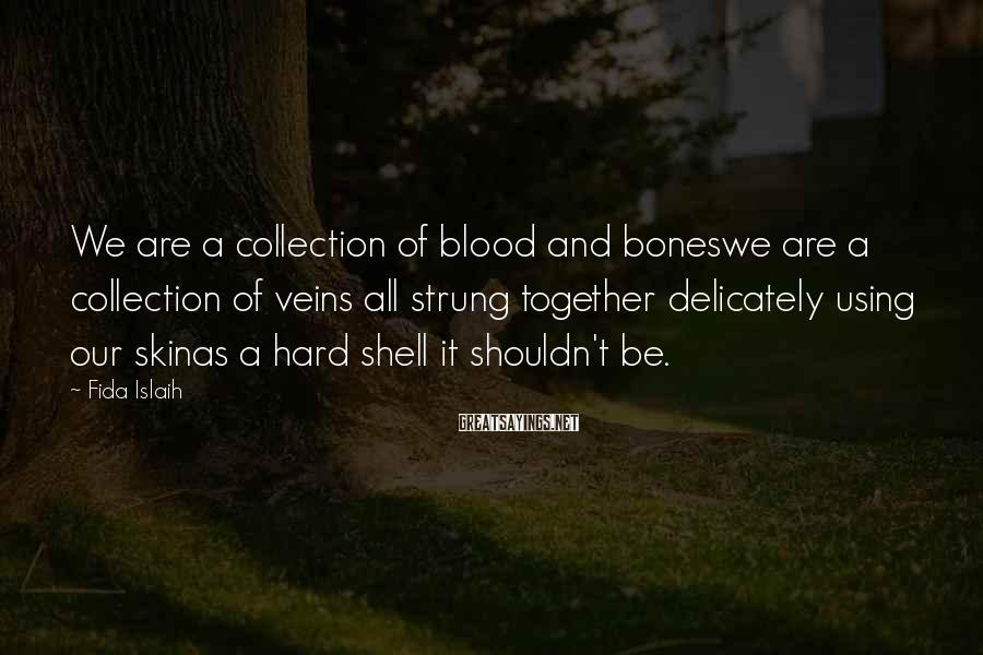 Fida Islaih Sayings: We are a collection of blood and boneswe are a collection of veins all strung
