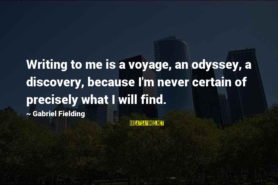 Fielding Sayings By Gabriel Fielding: Writing to me is a voyage, an odyssey, a discovery, because I'm never certain of