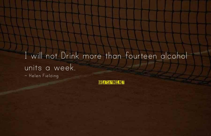 Fielding Sayings By Helen Fielding: I will not Drink more than fourteen alcohol units a week.