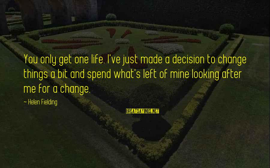 Fielding Sayings By Helen Fielding: You only get one life. I've just made a decision to change things a bit