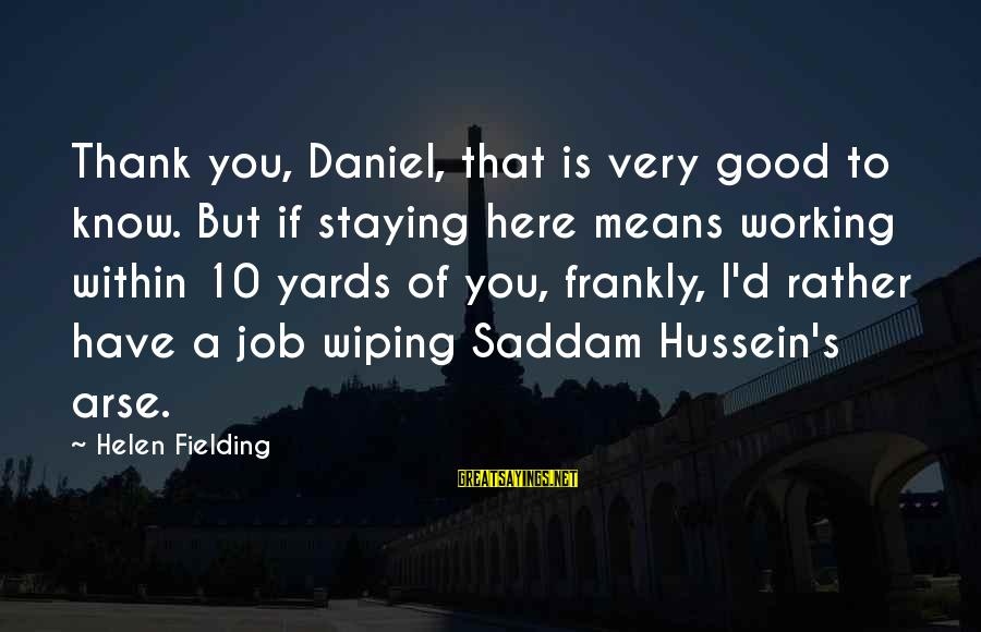 Fielding Sayings By Helen Fielding: Thank you, Daniel, that is very good to know. But if staying here means working