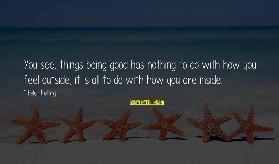 Fielding Sayings By Helen Fielding: You see, things being good has nothing to do with how you feel outside, it
