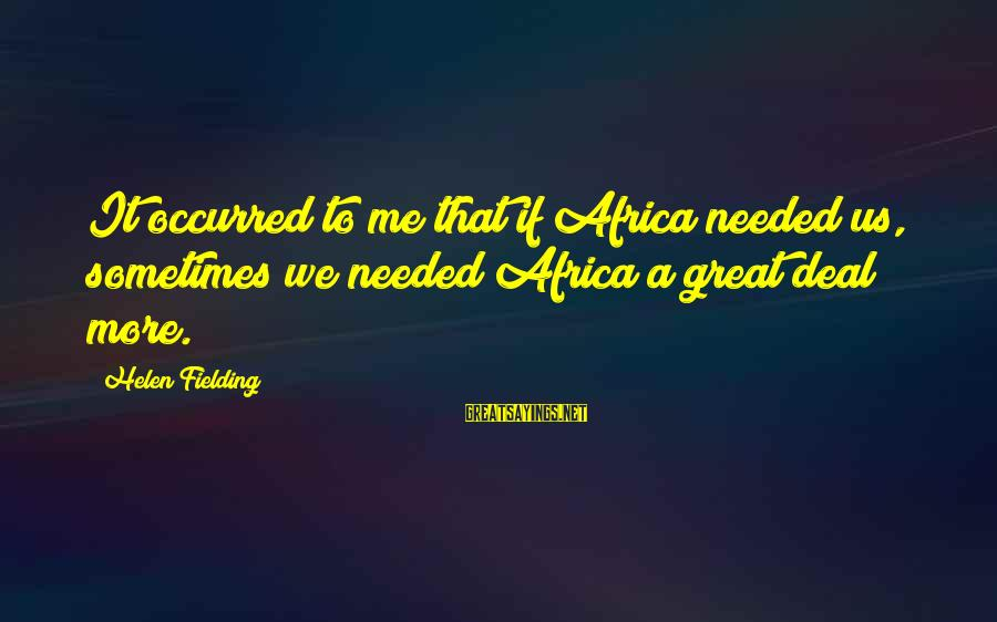 Fielding Sayings By Helen Fielding: It occurred to me that if Africa needed us, sometimes we needed Africa a great