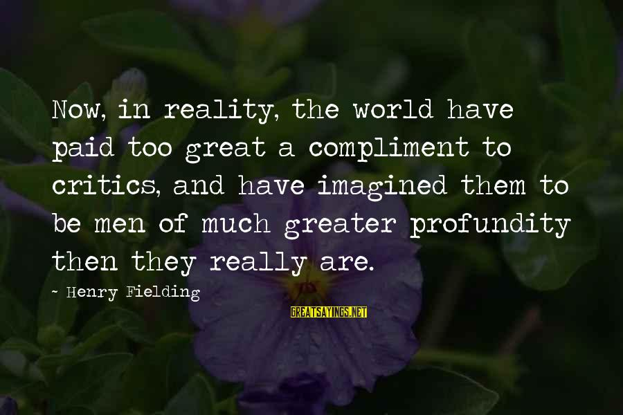 Fielding Sayings By Henry Fielding: Now, in reality, the world have paid too great a compliment to critics, and have