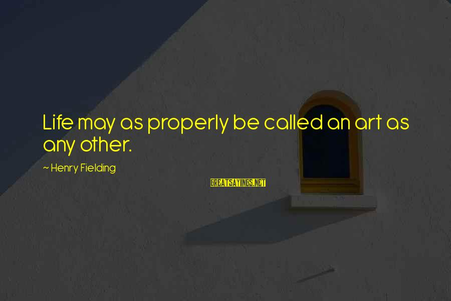 Fielding Sayings By Henry Fielding: Life may as properly be called an art as any other.