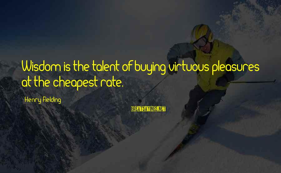 Fielding Sayings By Henry Fielding: Wisdom is the talent of buying virtuous pleasures at the cheapest rate.