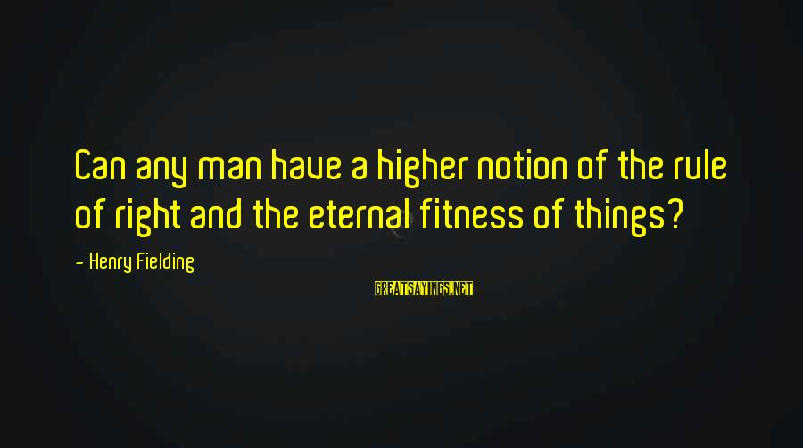 Fielding Sayings By Henry Fielding: Can any man have a higher notion of the rule of right and the eternal