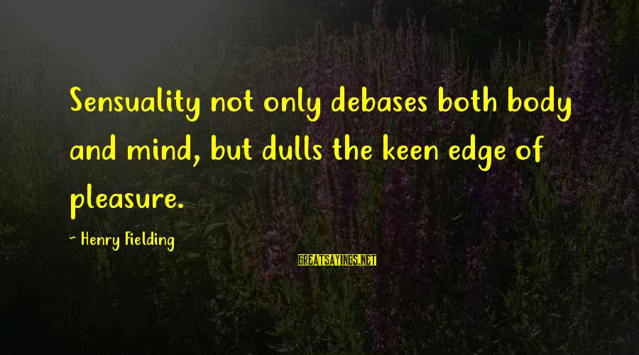 Fielding Sayings By Henry Fielding: Sensuality not only debases both body and mind, but dulls the keen edge of pleasure.