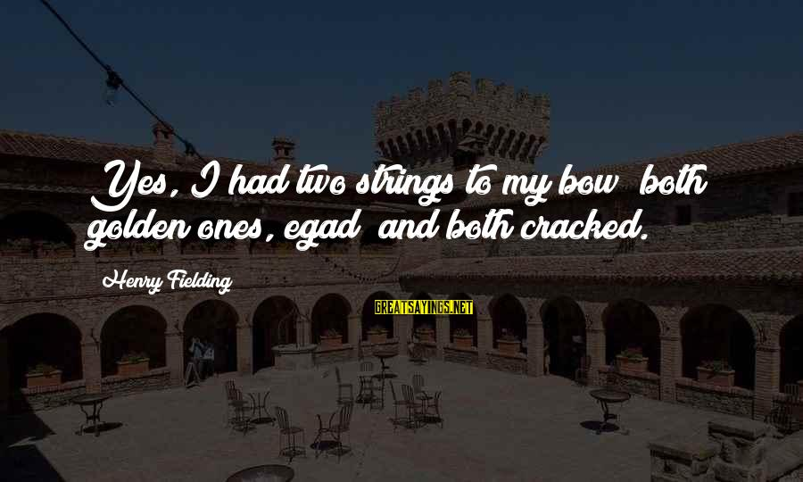 Fielding Sayings By Henry Fielding: Yes, I had two strings to my bow; both golden ones, egad! and both cracked.