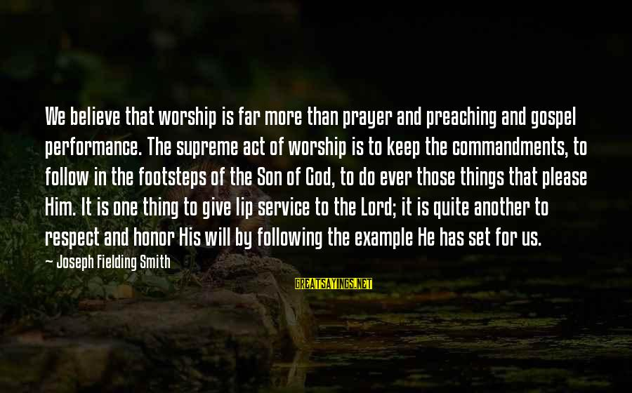 Fielding Sayings By Joseph Fielding Smith: We believe that worship is far more than prayer and preaching and gospel performance. The