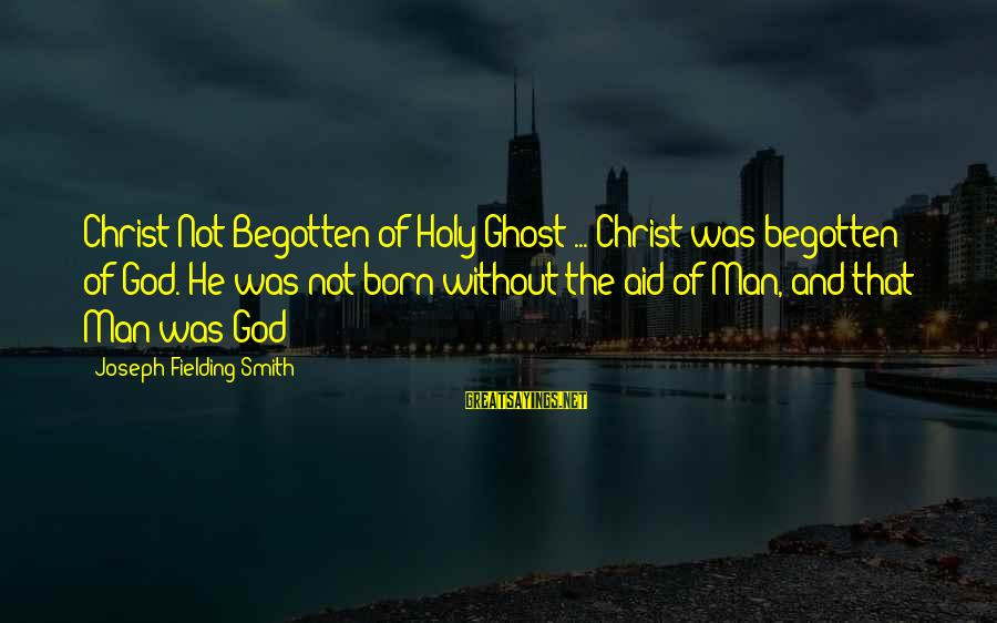 Fielding Sayings By Joseph Fielding Smith: Christ Not Begotten of Holy Ghost ... Christ was begotten of God. He was not