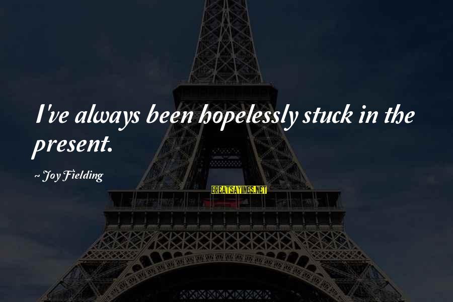 Fielding Sayings By Joy Fielding: I've always been hopelessly stuck in the present.