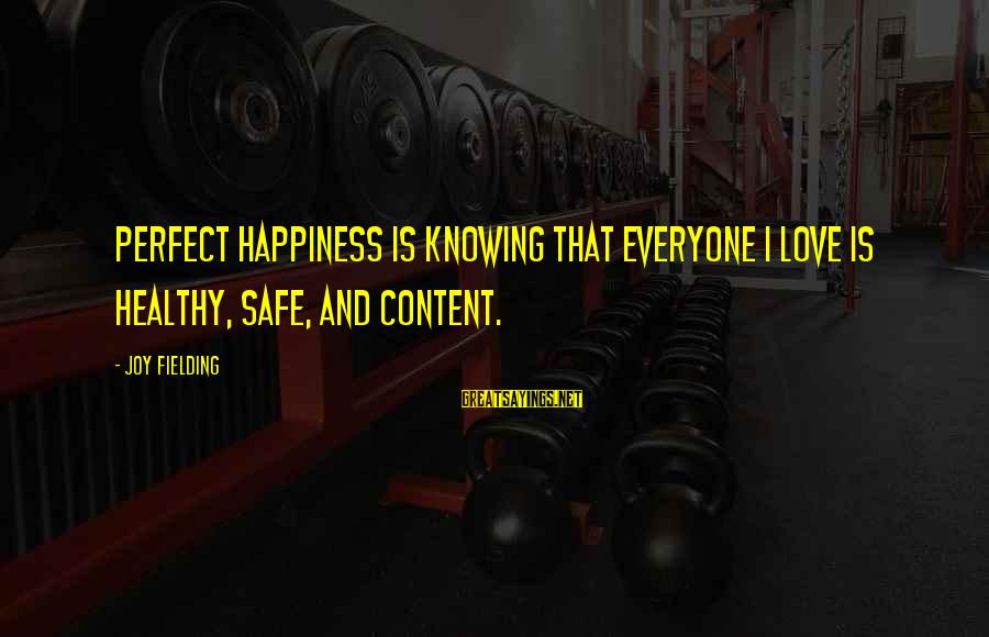 Fielding Sayings By Joy Fielding: Perfect happiness is knowing that everyone I love is healthy, safe, and content.