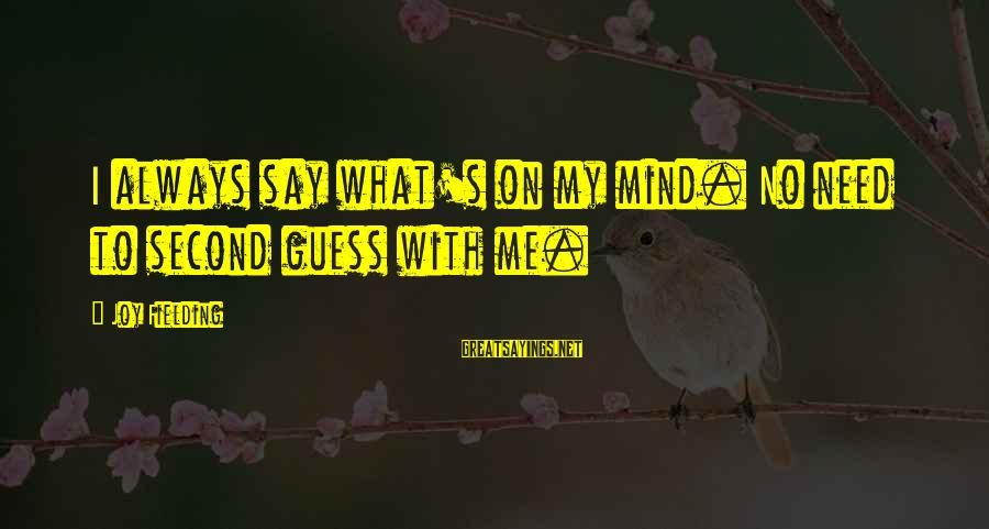 Fielding Sayings By Joy Fielding: I always say what's on my mind. No need to second guess with me.