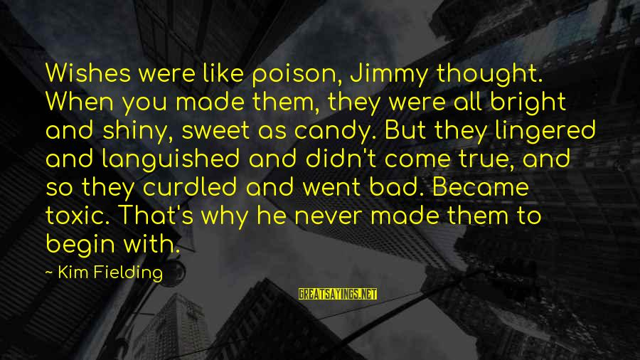 Fielding Sayings By Kim Fielding: Wishes were like poison, Jimmy thought. When you made them, they were all bright and