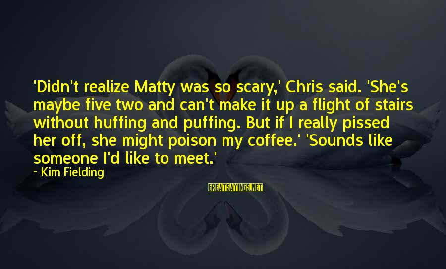 Fielding Sayings By Kim Fielding: 'Didn't realize Matty was so scary,' Chris said. 'She's maybe five two and can't make