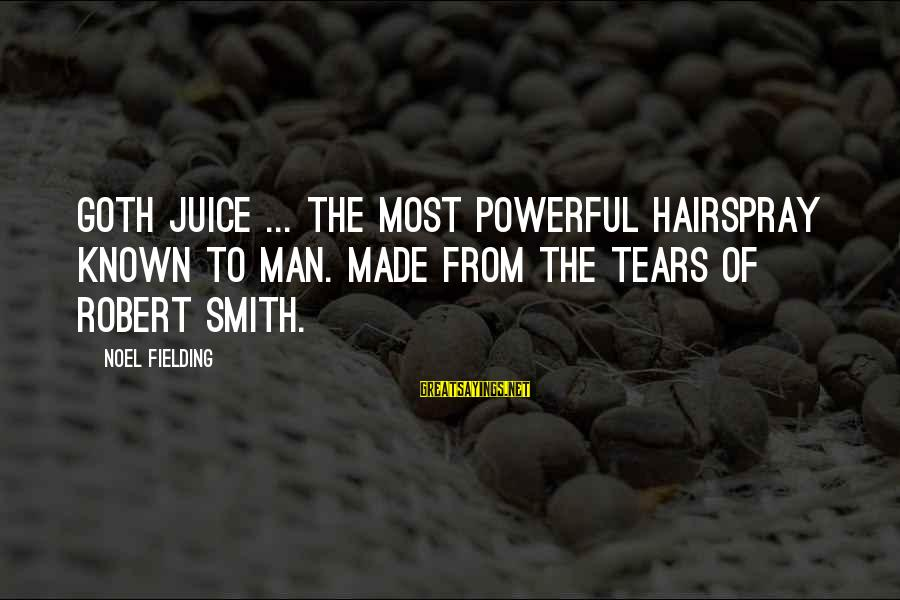 Fielding Sayings By Noel Fielding: Goth Juice ... The most powerful hairspray known to man. Made from the tears of