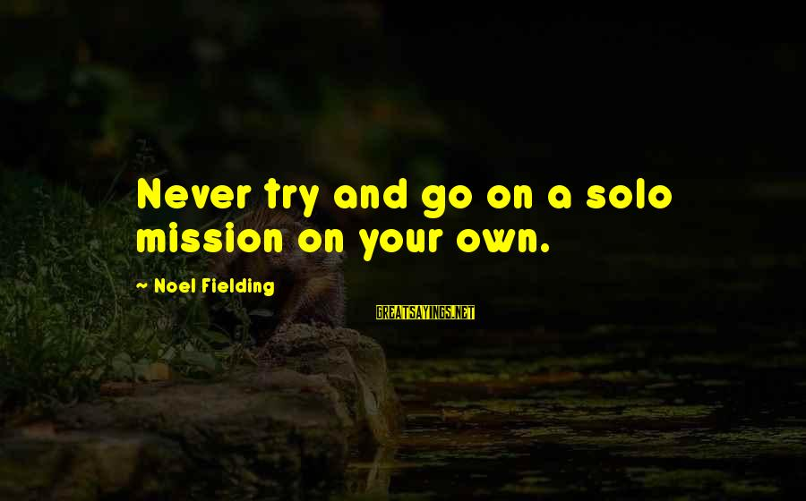 Fielding Sayings By Noel Fielding: Never try and go on a solo mission on your own.