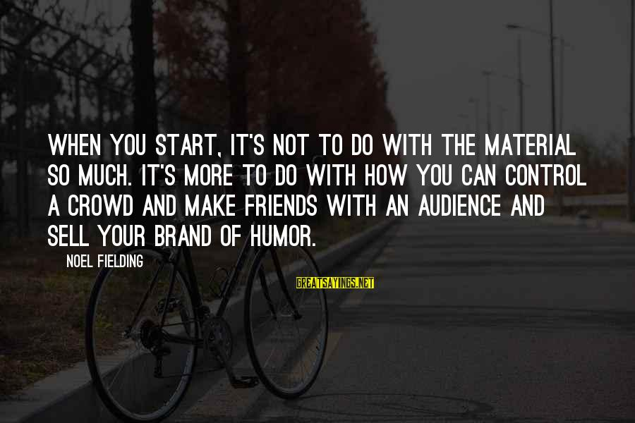 Fielding Sayings By Noel Fielding: When you start, it's not to do with the material so much. It's more to
