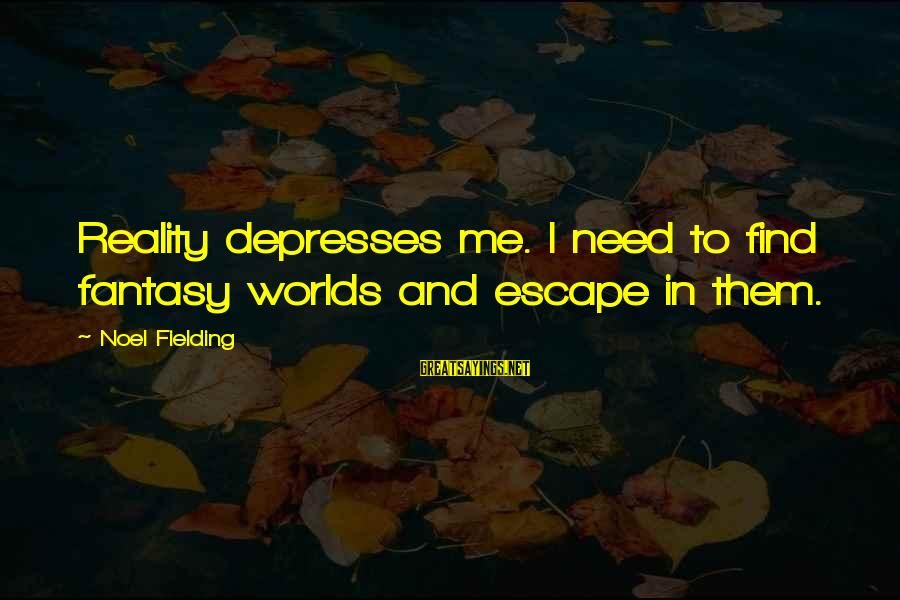 Fielding Sayings By Noel Fielding: Reality depresses me. I need to find fantasy worlds and escape in them.