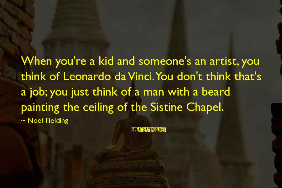 Fielding Sayings By Noel Fielding: When you're a kid and someone's an artist, you think of Leonardo da Vinci. You