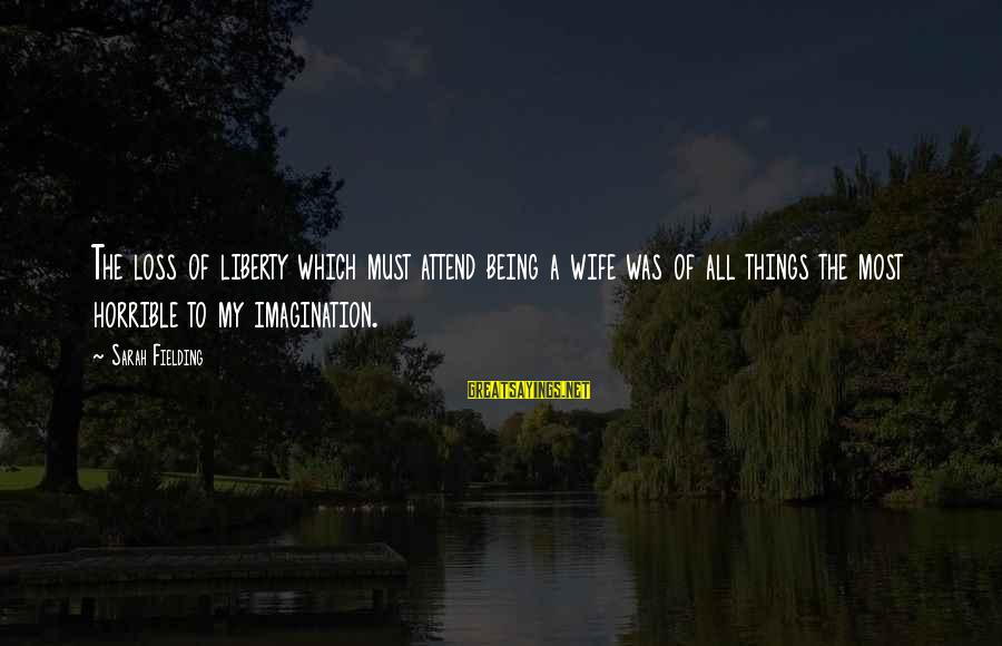 Fielding Sayings By Sarah Fielding: The loss of liberty which must attend being a wife was of all things the