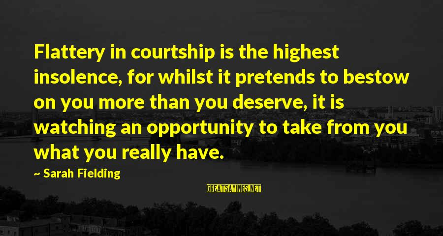 Fielding Sayings By Sarah Fielding: Flattery in courtship is the highest insolence, for whilst it pretends to bestow on you