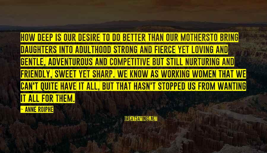 Fierce Mothers Sayings By Anne Roiphe: How deep is our desire to do better than our mothersto bring daughters into adulthood