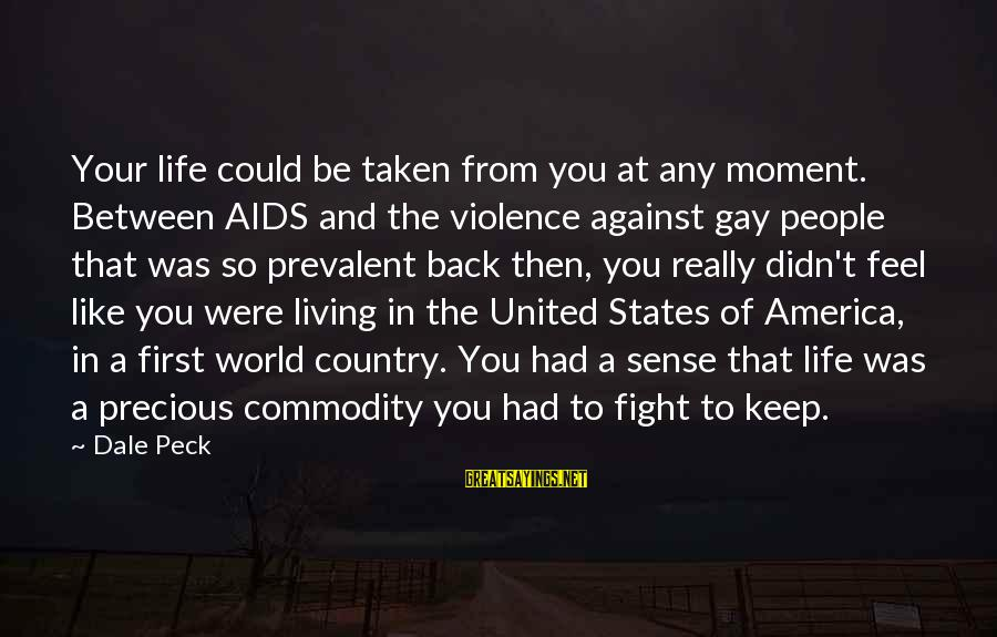 Fight Against Aids Sayings By Dale Peck: Your life could be taken from you at any moment. Between AIDS and the violence