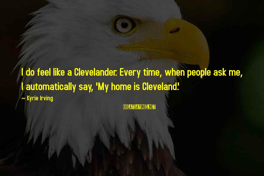 Fight Club Tyler Sayings By Kyrie Irving: I do feel like a Clevelander. Every time, when people ask me, I automatically say,