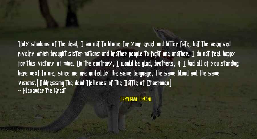 Fight For Your Brother Sayings By Alexander The Great: Holy shadows of the dead, I am not to blame for your cruel and bitter
