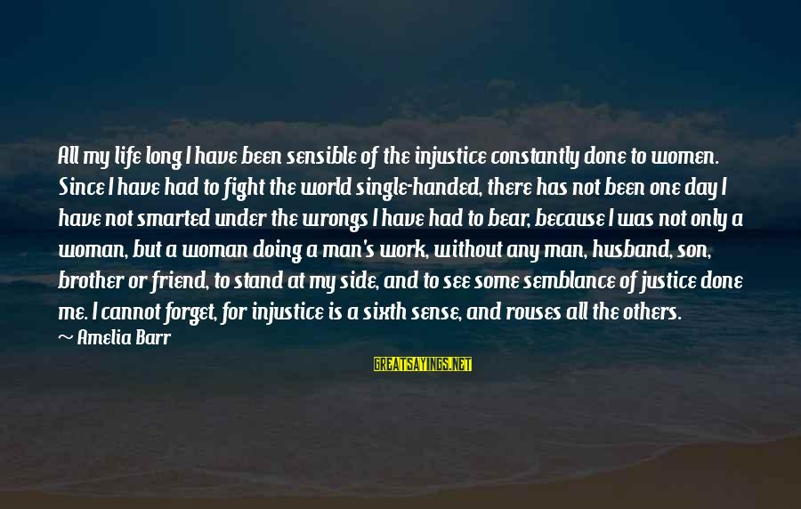 Fight For Your Brother Sayings By Amelia Barr: All my life long I have been sensible of the injustice constantly done to women.