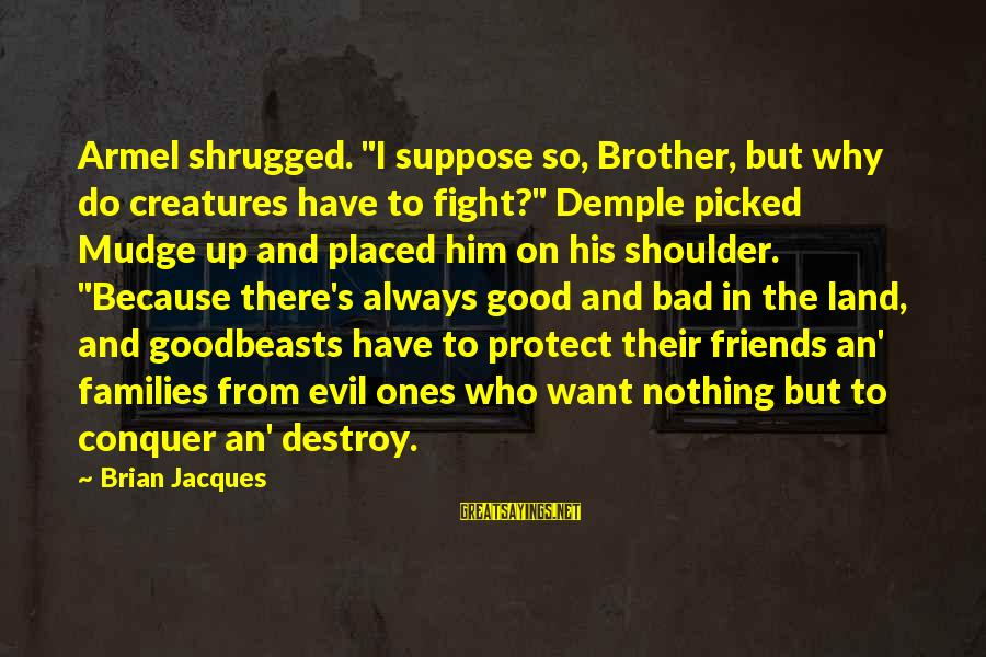 """Fight For Your Brother Sayings By Brian Jacques: Armel shrugged. """"I suppose so, Brother, but why do creatures have to fight?"""" Demple picked"""