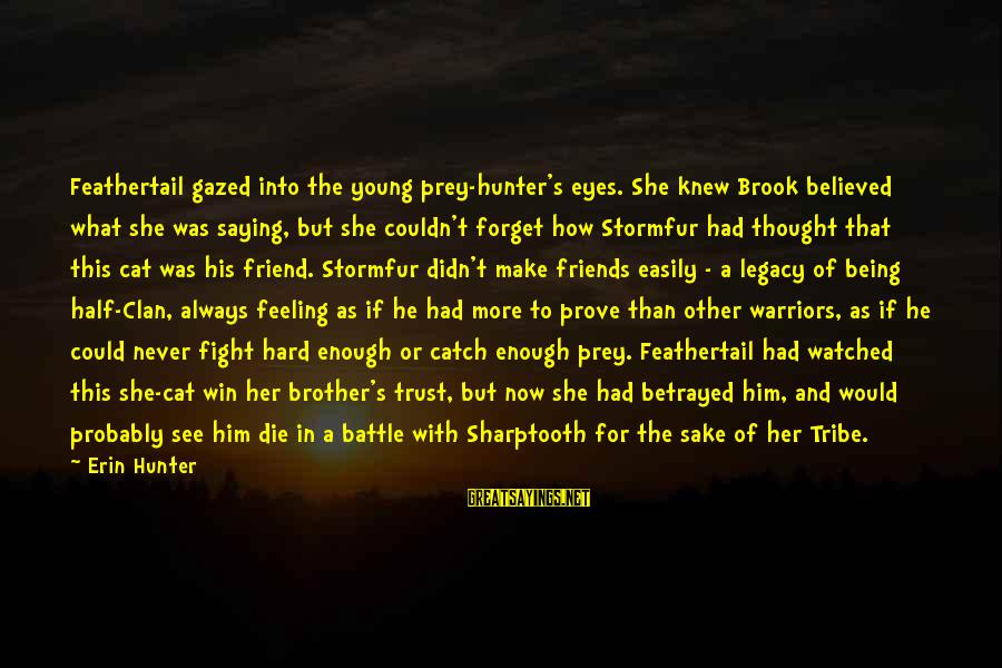 Fight For Your Brother Sayings By Erin Hunter: Feathertail gazed into the young prey-hunter's eyes. She knew Brook believed what she was saying,