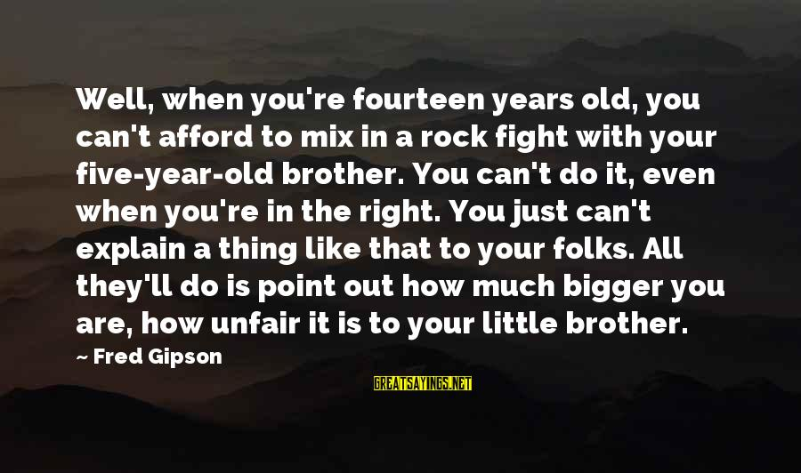 Fight For Your Brother Sayings By Fred Gipson: Well, when you're fourteen years old, you can't afford to mix in a rock fight