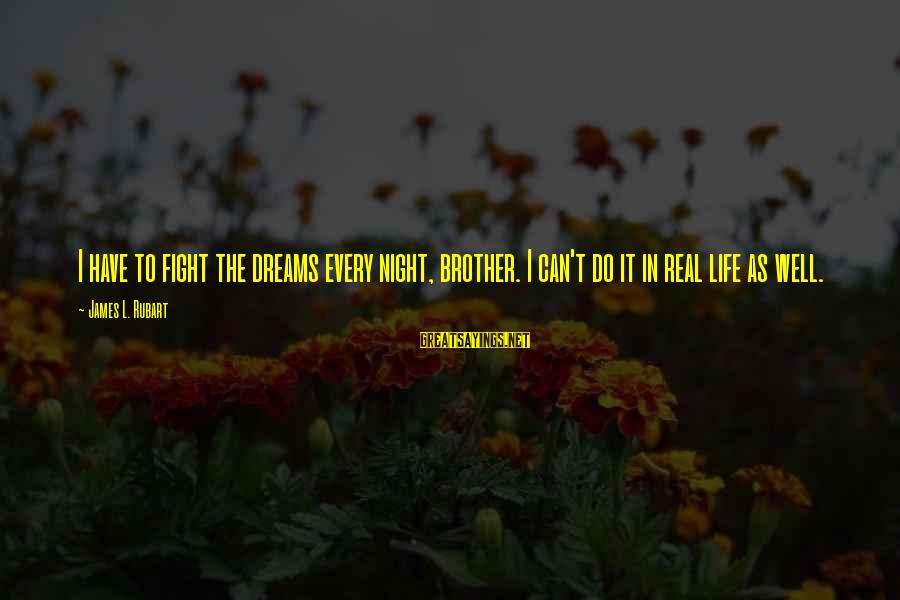 Fight For Your Brother Sayings By James L. Rubart: I have to fight the dreams every night, brother. I can't do it in real