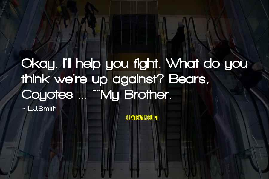 Fight For Your Brother Sayings By L.J.Smith: Okay. I'll help you fight. What do you think we're up against? Bears, Coyotes ...