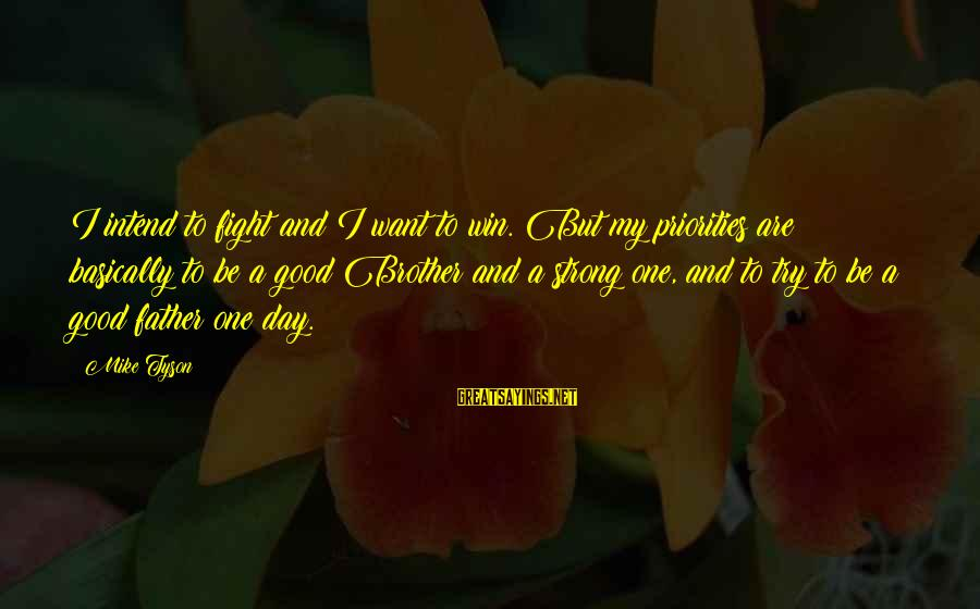 Fight For Your Brother Sayings By Mike Tyson: I intend to fight and I want to win. But my priorities are basically to