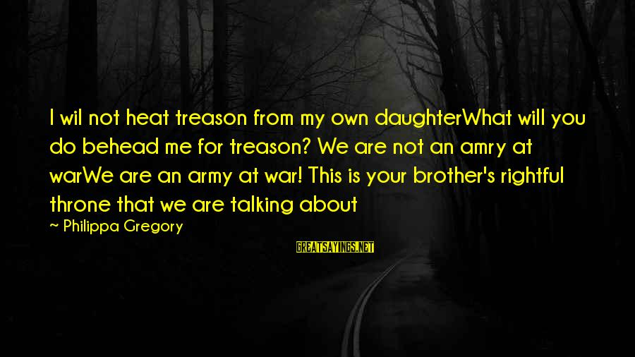 Fight For Your Brother Sayings By Philippa Gregory: I wil not heat treason from my own daughterWhat will you do behead me for