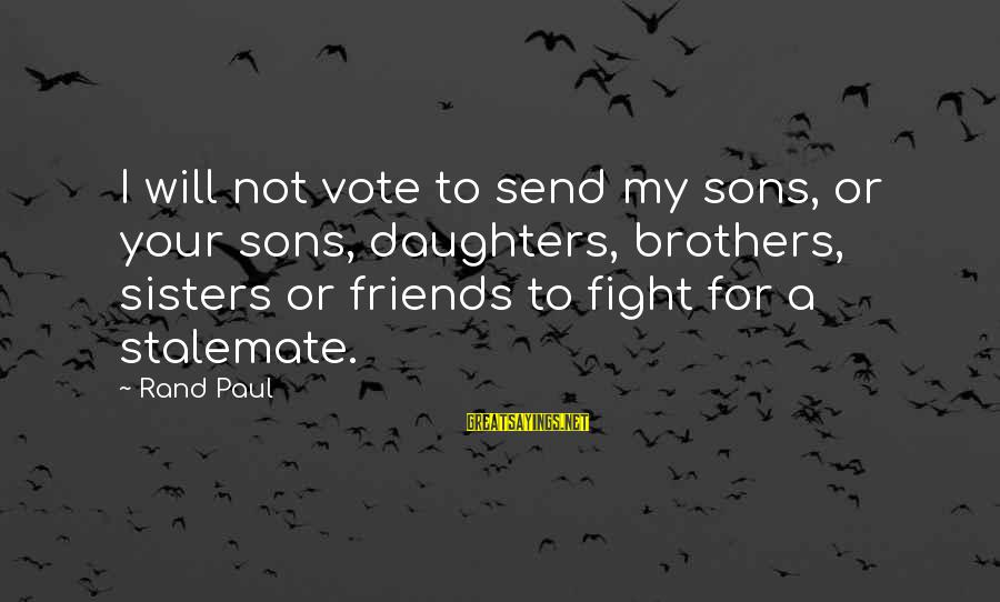 Fight For Your Brother Sayings By Rand Paul: I will not vote to send my sons, or your sons, daughters, brothers, sisters or