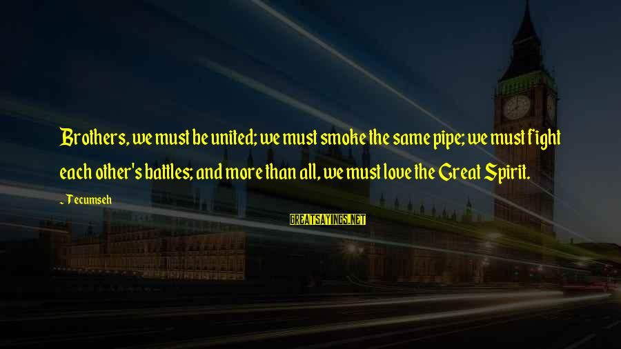 Fight For Your Brother Sayings By Tecumseh: Brothers, we must be united; we must smoke the same pipe; we must fight each