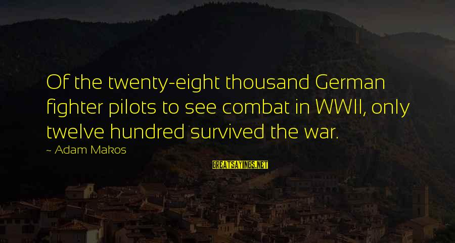 Fighter Pilots Sayings By Adam Makos: Of the twenty-eight thousand German fighter pilots to see combat in WWII, only twelve hundred
