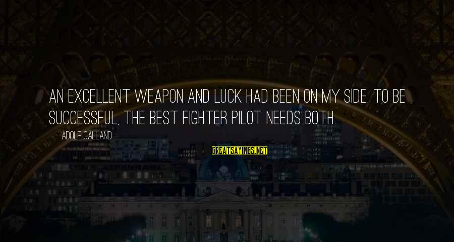 Fighter Pilots Sayings By Adolf Galland: An excellent weapon and luck had been on my side. To be successful, the best