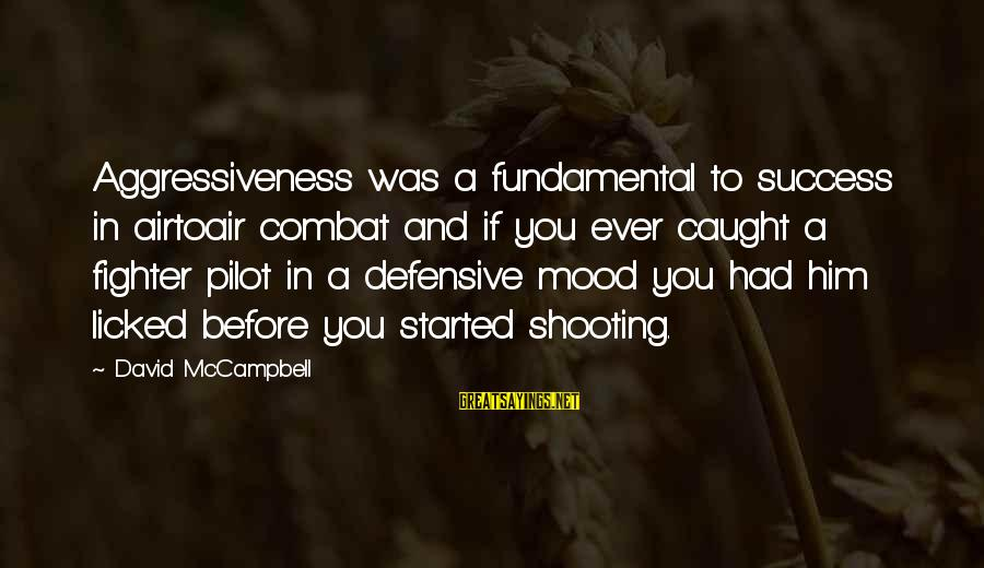 Fighter Pilots Sayings By David McCampbell: Aggressiveness was a fundamental to success in airtoair combat and if you ever caught a